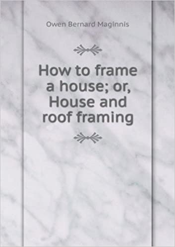 How to frame a house; or, House and roof framing: Owen Bernard ...
