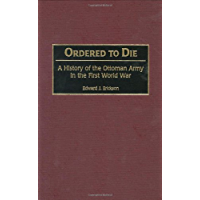Ordered to Die: A History of the Ottoman Army in the First World War (Contributions in Military Studies Book 201)