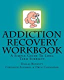 Addiction Recovery Workbook: A Simple Guide To Long Term Sobriety