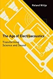 The Age of Electroacoustics: Transforming Science and Sound (Transformations: Studies in the History of Science and Technology)