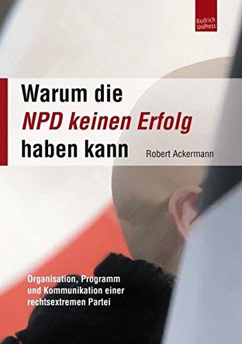 Warum die NPD keinen Erfolg haben kann: Organisation, Programm und Kommunikation einer rechtsextremen Partei