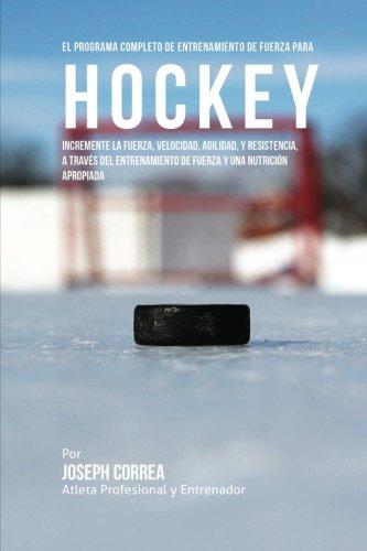 Descargar Libro El Programa Completo De Entrenamiento De Fuerza Para Hockey: Incremente La Fuerza, Velocidad, Agilidad, Y Resistencia, A Traves Del Entrenamiento De Fuerza Y Una Nutricion Apropiada Joseph Correa (atleta Profesional Y Entrenador)
