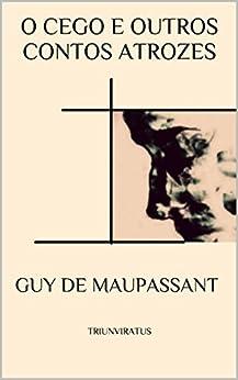 O Cego e outros Contos Atrozes (Mestres da Literatura de Terror,Horror e Fantasia Livro 21) por [de Maupassant, Guy]