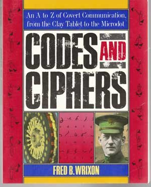Codes and Ciphers: An A to Z of Covert Communication, from the Clay Tablet to the Microdot, Wrixon, Fred B.