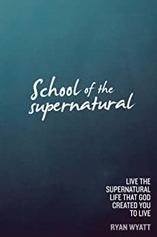 School of the Supernatural: Live the Supernatural Life That God Created You to Live by [Wyatt, Ryan]