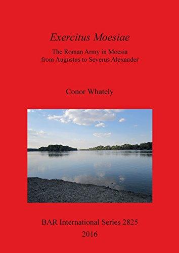 Exercitus Moesiae: The Roman Army in Moesia from Augustus to Severus Alexander (BAR International Series)