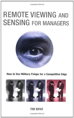 Remote Viewing and Sensing for Managers: How to Use Military Psiops for a Competitive Edge