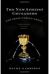 The New Atheist Crusaders and Their Unholy Grail: The Misguided Quest to Destroy Your Faith Paperback