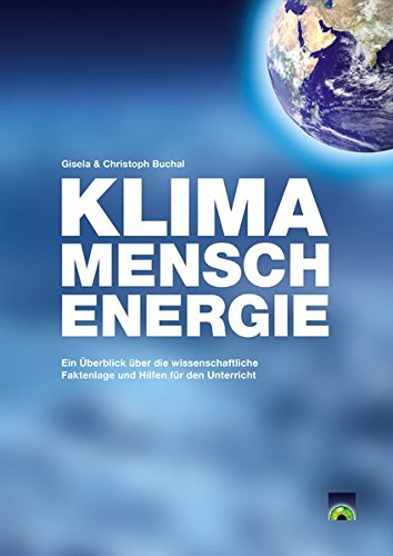 KLIMA - MENSCH - ENERGIE: Ein Überblick über die wissenschaftliche Faktenlage und Hilfen für den Unterricht