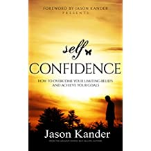 Self-Confidence: How to Overcome Your Limiting Beliefs and Achieve Your Goals