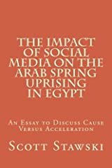 The Impact of Social Media on the Arab Spring Uprising in Egypt: An Essay to Discuss Cause Versus Acceleration by Scott A Stawski (2015-09-25) Paperback