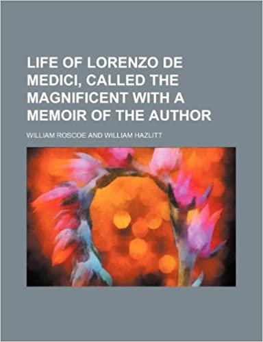 Book Life of Lorenzo de Medici, Called the Magnificent with a Memoir of the Author