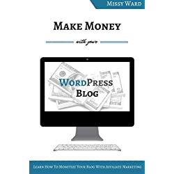 Make Money With Your WordPress Blog: Learn How To Monetize Your Blog Using Affiliate Marketing