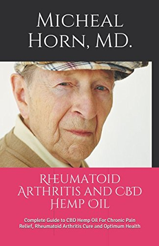Rheumatoid Arthritis and CBD Hemp Oil: Complete Guide to CBD Hemp Oil For Chronic Pain Relief, Rheumatoid Arthritis Cure and Optimum Health (Best Marijuana For Chronic Pain)