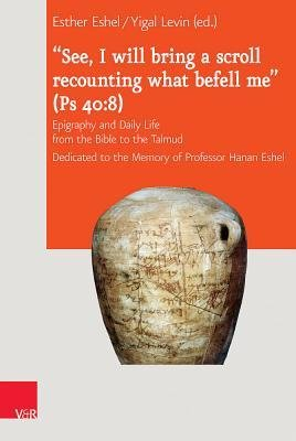 See, I Will Bring a Scroll Recounting What Befell Me' (PS 40-8) : Epigraphy and Daily Life from the Bible to the Talmud. Dedicated to the Memory of Professor Hanan Eshel(Hardback) - 2014 Edition pdf epub