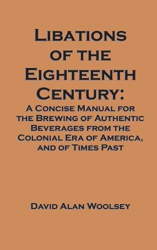 Libations of the Eighteenth Century: A Concise Manual for the Brewing of Authentic Beverages from the Colonial Era of America, and of Times Past PDF