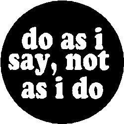 do as i say not as i do