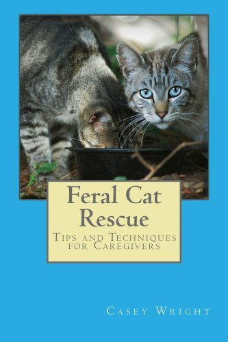 (Feral Cat Rescue: Tips and Techniques for Caregivers)