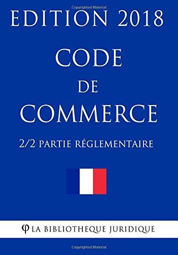 Code de commerce (2/2) - Partie réglementaire - Edition 2018 Broché – 2 février 2018 La Bibliothèque Juridique 1985010453 LAW / Commercial / General Business & Economics
