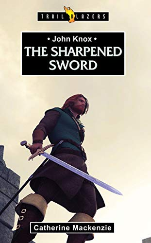 John Knox: The Sharpened Sword (Trail Blazers)