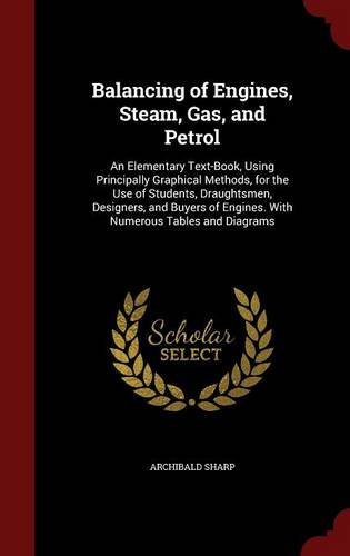 Balancing of Engines, Steam, Gas, and Petrol: An Elementary Text-Book, Using Principally Graphical Methods, for the Use of Students, Draughtsmen, ... of Engines. With Numerous Tables and Diagrams