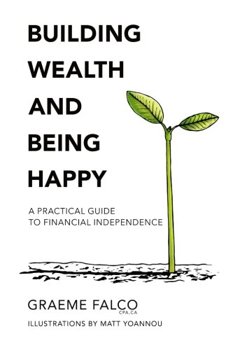 Building Wealth And Being Happy: A Practical Guide To Financial Independence (Volume 1)