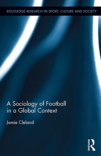 Download A Sociology of Football in a Global Context (Routledge Research in Sport, Culture and Society) Pdf