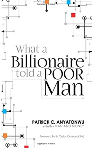 What a Billionaire Told a Poor Man: Mr. Patrick C. Anyatonwu ...