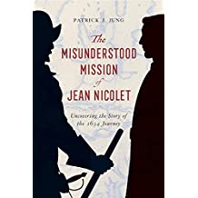 The Misunderstood Mission of Jean Nicolet: Uncovering the Story of the 1634 Journey