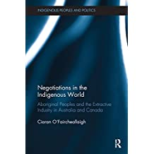 Negotiations in the Indigenous World: Aboriginal Peoples and the Extractive Industry in Australia and Canada
