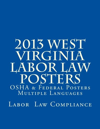 2013 West Virginia Labor Law Posters: OSHA & Federal Posters - Multiple Languages by CreateSpace Independent Publishing Platform