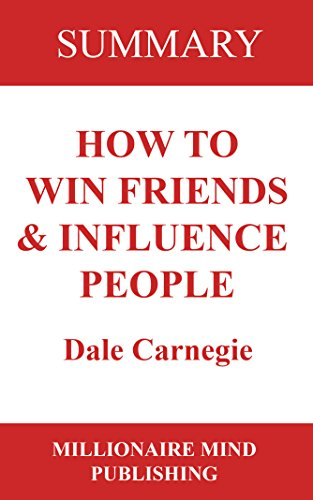 Summary: How to Win Friends and Influence People by Dale Carnegie | Key Ideas in 1 Hour or Less: (up-to-date real-world examples included)
