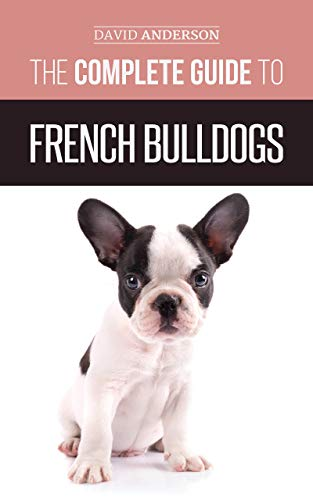 - The Complete Guide to French Bulldogs: Everything you need to know to bring home your first French Bulldog Puppy
