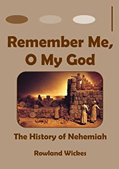 Remember Me, O My God: The History of Nehemiah by [Wickes, Rowland]