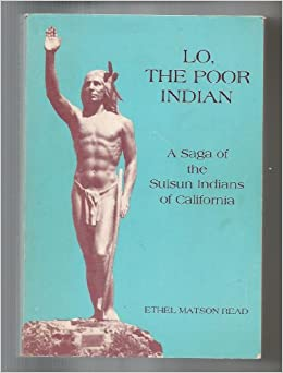 Lo, the Poor Indian: a Saga of the Suisun Indians of California: a Documentary Novel: Ethel Matson. Read: 9780914330370: Amazon.com: Books