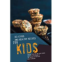 Delicious and Healthy Recipes for Kids: Prepare Fabulous and Tasty Dishes Especially According to The Desires of Your Kids