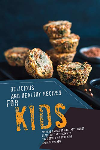Delicious and Healthy Recipes for Kids: Prepare Fabulous and Tasty Dishes Especially According to The Desires of Your Kids by April Blomgren
