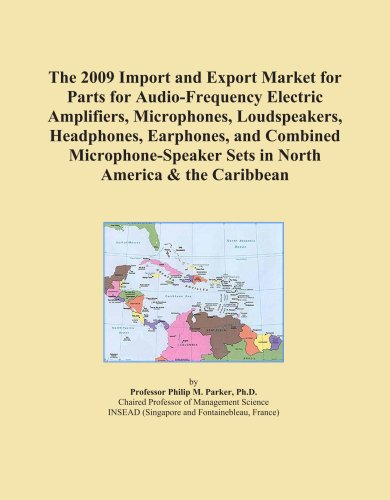 The 2009 Import and Export Market for Parts for Audio-Frequency Electric Amplifiers, Microphones, Loudspeakers, Headphones, Earphones, and Combined ... Sets in North America & the Caribbean by ICON Group International, Inc.