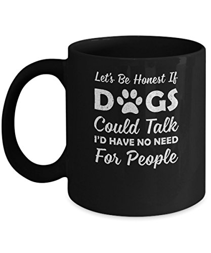 TeesNow Let's Be Honest If Dogs Could Talk I'd Have No Need For People Mug 11oz ()