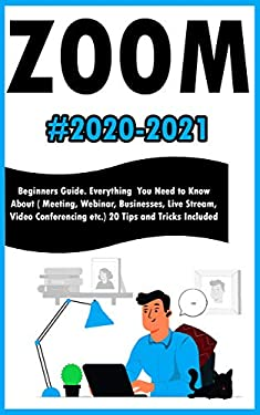 Zoom: 2020-2021 Beginners Guide. Everything You Need to Know About ( Meeting , Webinar , Businesses , Live Stream , Video Conferencing etc.). 20 Tips and Tricks Included