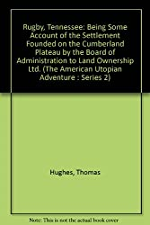 Rugby, Tennessee: Being Some Account of the Settlement Founded on the Cumberland Plateau by the Board of Administration to Land Ownership Ltd. (The American Utopian Adventure : Series 2)