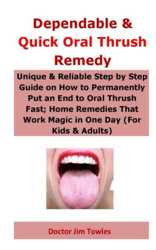 Dependable & Quick Oral Thrush Remedy: Unique & Reliable Step by Step Guide on How to Permanently Put an End to Oral Thrush Fast; Home Remedies That Work Magic in One Day (For Kids & Adults)