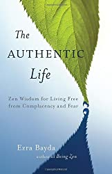 The Authentic Life: Zen Wisdom for Living Free from Complacency and Fear by Ezra Bayda (2014-04-08)
