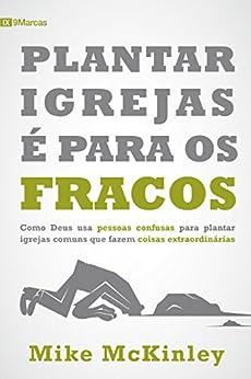 Plantar igrejas é para os fracos (9 Marcas) (Portuguese Edition) by [McKinley, Mike]