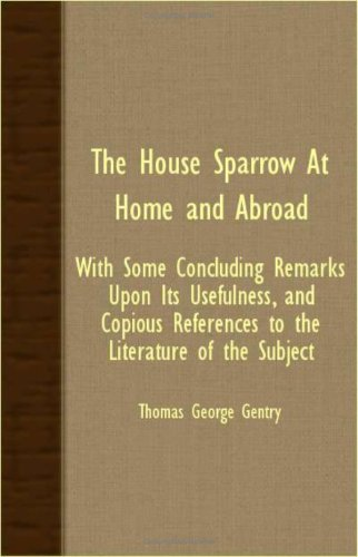 Download The House Sparrow At Home And Abroad - With Some Concluding Remarks Upon Its Usefulness, And Copious References To The Literature Of The Subject PDF