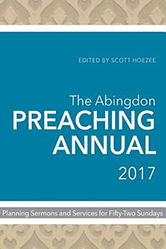 The Abingdon Preaching Annual 2017: Planning Sermons and Services for Fifty-Two Sundays