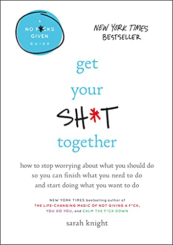Get Your Sh*t Together: How to Stop Worrying About