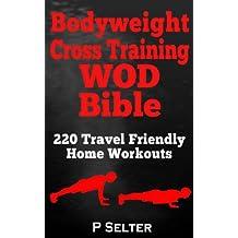 Bodyweight Training: Bodyweight Cross Training WOD Bible: 220 Travel Friendly Home Workouts (Bodyweight Training, Bodyweight Exercises, Strength Training, ... Bodybuilding, Home Workout, Gymnastics)