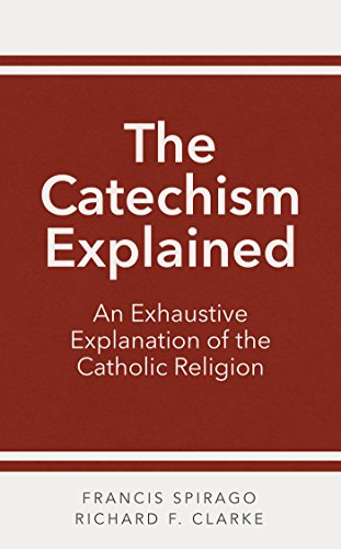 The Catechism Explained: An Exhaustive Explanation