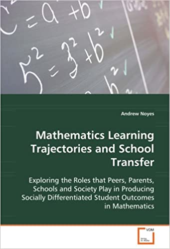 Book Mathematics Learning Trajectories and School Transfer: Exploring the Roles that Peers, Parents, Schools and Society Play in Producing Socially Differentiated Student Outcomes in Mathematics